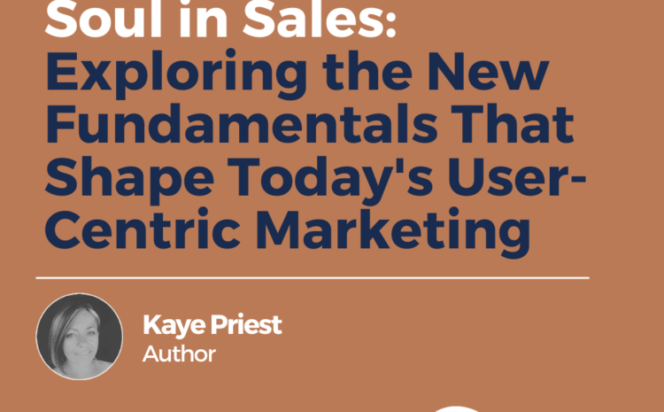 Soul in Sales: Exploring the New Fundamentals That Shape Today's User-Centric Marketing