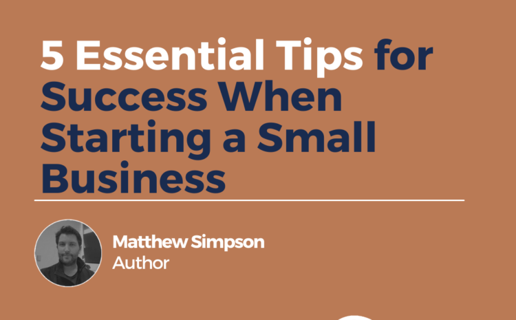5 Essential Tips for Success When Starting a Small Business